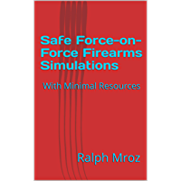 Safe Force-on-Force Firearms Simulations: With Minimal Resources (Firearms training safety Book 2)