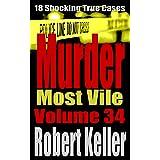 Murder Most Vile Volume 34: 18 Shocking True Crime Murder Cases