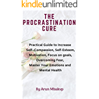 The Procrastination Cure: Practical Guide to Increase Self–Compassion, Self-Esteem, Motivation, Focus on goals, Overcoming Fear, Master Your Emotions and Mental Health. (English Edition)