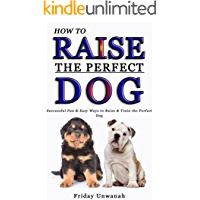 HOW TO RAISE THE PERFECT DOG: Successful Fun & Easy Ways to Raise & Train The Perfect Dog