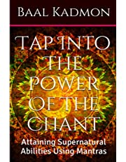 Tap into the Power of the Chant: Attaining Supernatural Abilities Using Mantras: Volume 1