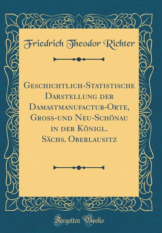 Geschichtlich-Statistische Darstellung der Damastmanufactur-Orte, Groß-und Neu-Schönau in der Königl. Sächs. Oberlausitz (Classic Reprint)