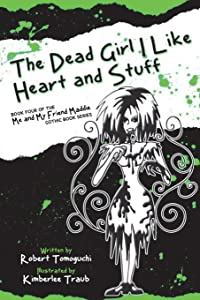 The Dead Girl I Like Heart and Stuff: How I Found Love with Maggots on My Face (The Me and My Friend Maddie Gothic Book Series) (Volume 4)