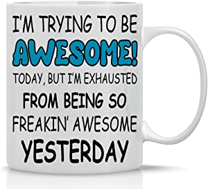 Trying to Be Awesome Today, but I'm Exhausted From Being so Freakin Awesome Yesterday - 11oz Coffee Mug - Funny Gifts for Boss, Employees and Coworker - Cute Inspirational & Sarcastic Mug - CBT Mugs