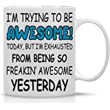 Trying to Be Awesome Today, but I'm Exhausted From Being so Freakin Awesome Yesterday - 11oz Coffee Mug - Funny Gifts for Bos