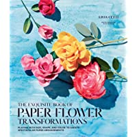 Exquisite Book of Paper Flower Transformations: Playing with Size, Shape, and Color to Create Spectacular Paper…
