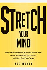 Stretch Your Mind: Adopt a Growth Mindset, Generate Unique Ideas, Create Unbelievable Opportunities, and Live Life on Your Terms. (Cognitive Development Book 7) Kindle Edition