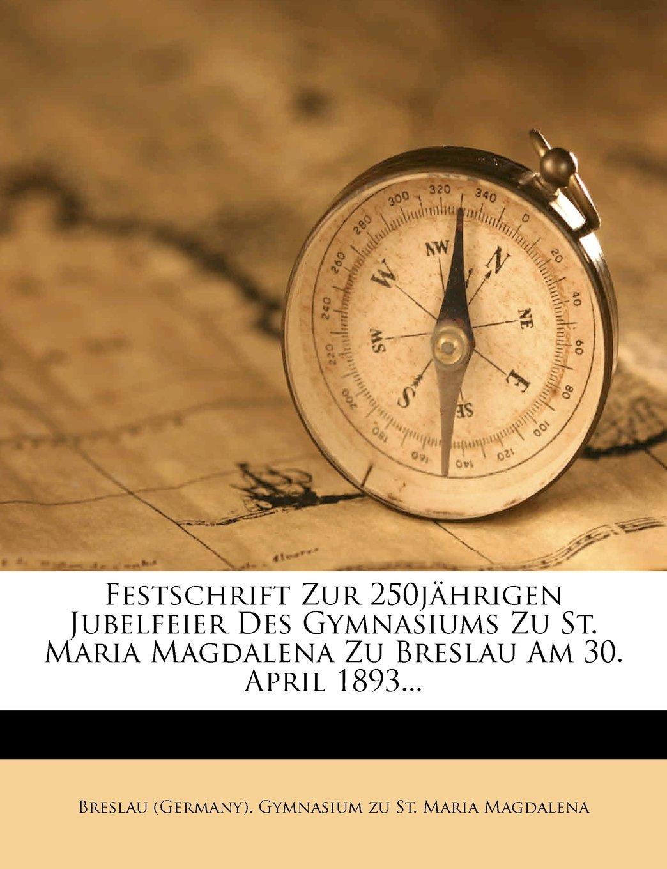 Read Online Festschrift zur 250jährigen Jubelfeier des Gymnasiums zu St. Maria Magdalena zu Breslau am 30. April 1893. (German Edition) pdf epub