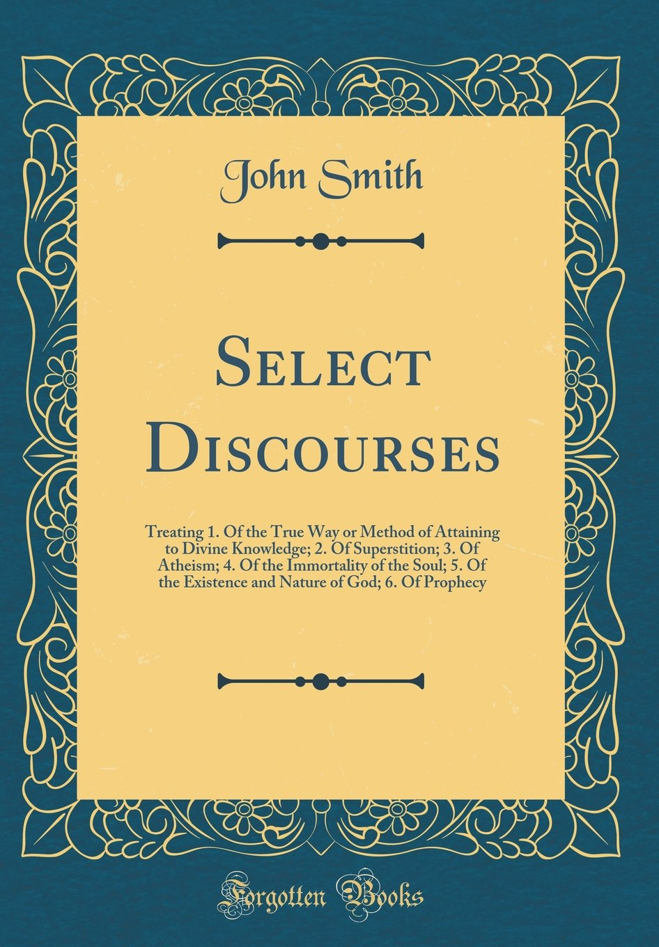 Read Online Select Discourses: Treating 1. Of the True Way or Method of Attaining to Divine Knowledge; 2. Of Superstition; 3. Of Atheism; 4. Of the Immortality of ... of God; 6. Of Prophecy (Classic Reprint) pdf
