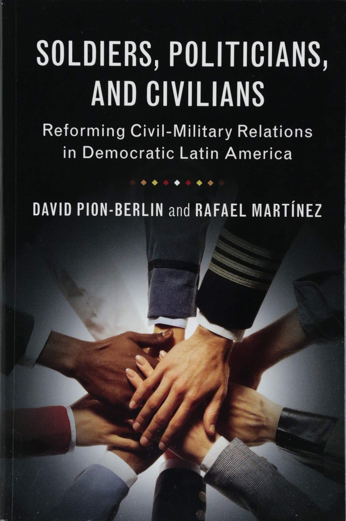 Soldiers, Politicians, and Civilians: Reforming Civil-Military Relations in Democratic Latin America por David Pion-Berlin