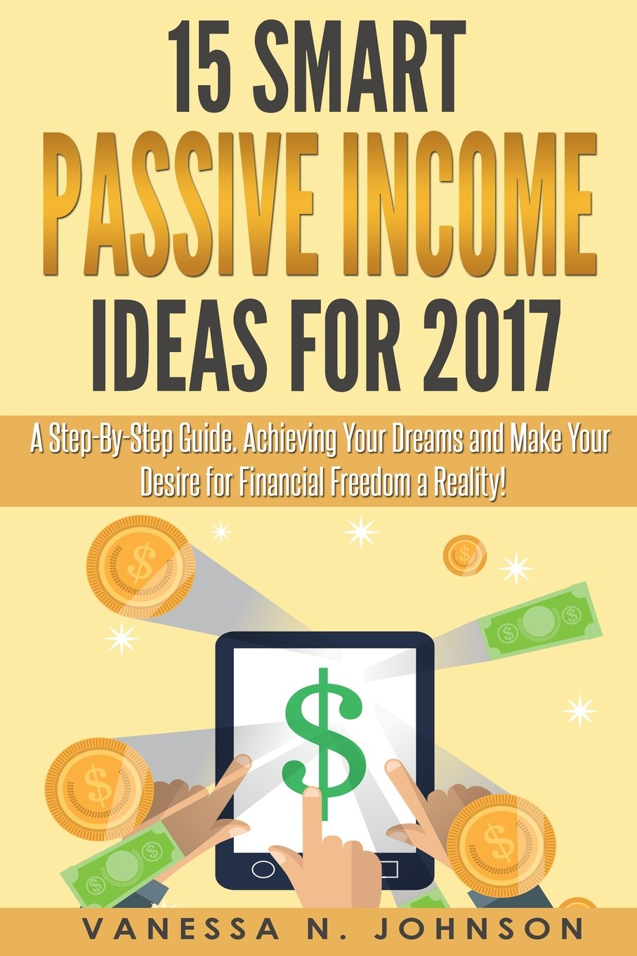 Download Passive Income: 15 Smart Passive Income Ideas for 2017. A Step-By-Step Guide. Achieving Your Dreams and Make Your Desire for Financial Freedom a Reality! ebook