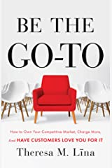 Be the Go-To: How to Own Your Competitive Market, Charge More, and Have Customers Love You For It Kindle Edition