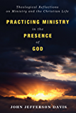 Practicing Ministry in the Presence of God: Theological Reflections on Ministry and the Christian Life