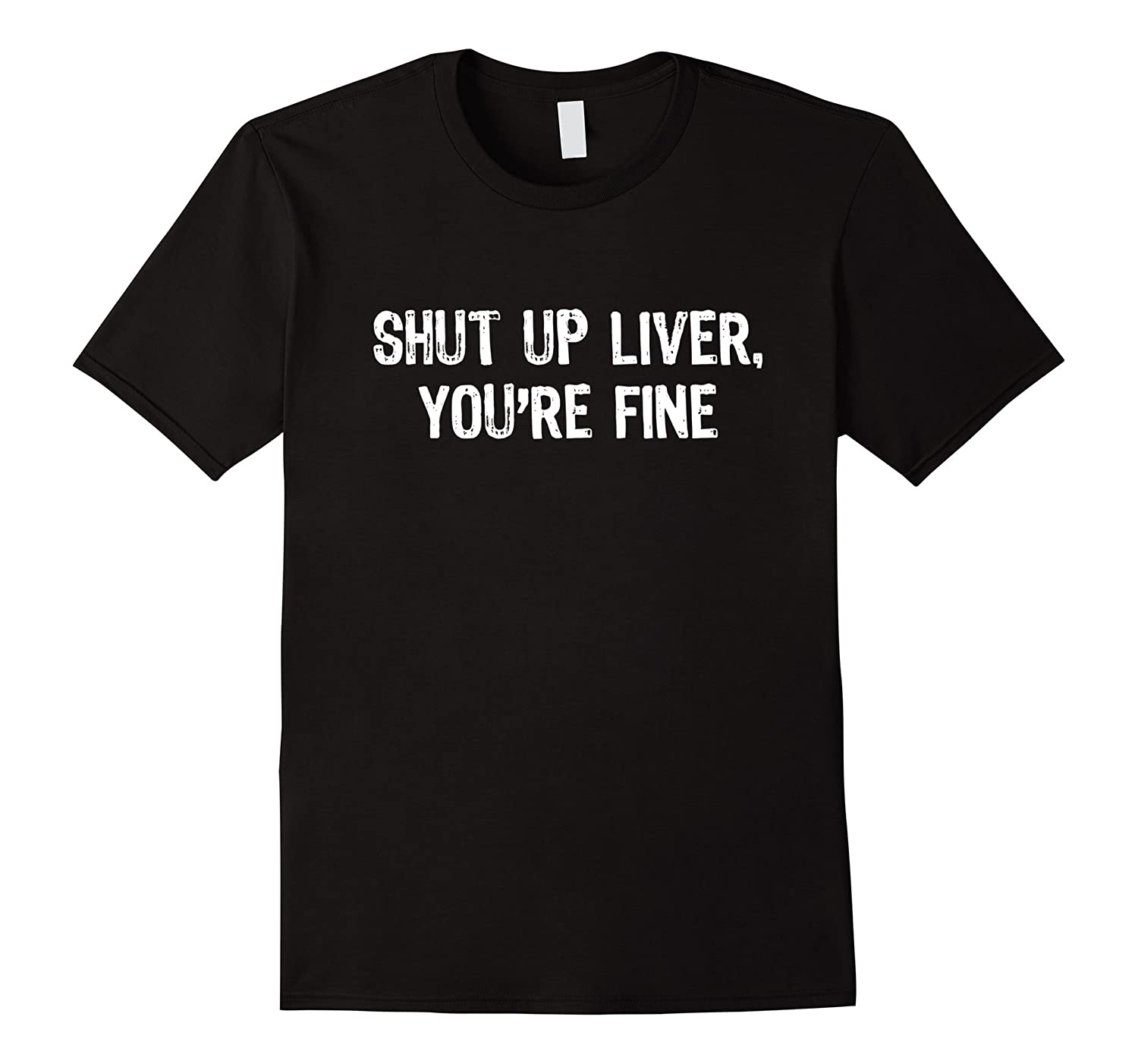 Shut Up Liver Youre Fine T-Shirt-RT
