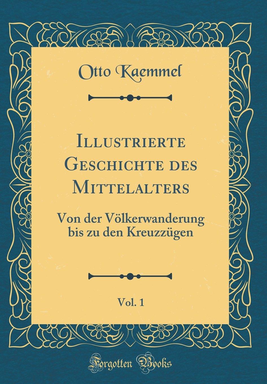 Download Illustrierte Geschichte des Mittelalters, Vol. 1: Von der Völkerwanderung bis zu den Kreuzzügen (Classic Reprint) (German Edition) pdf