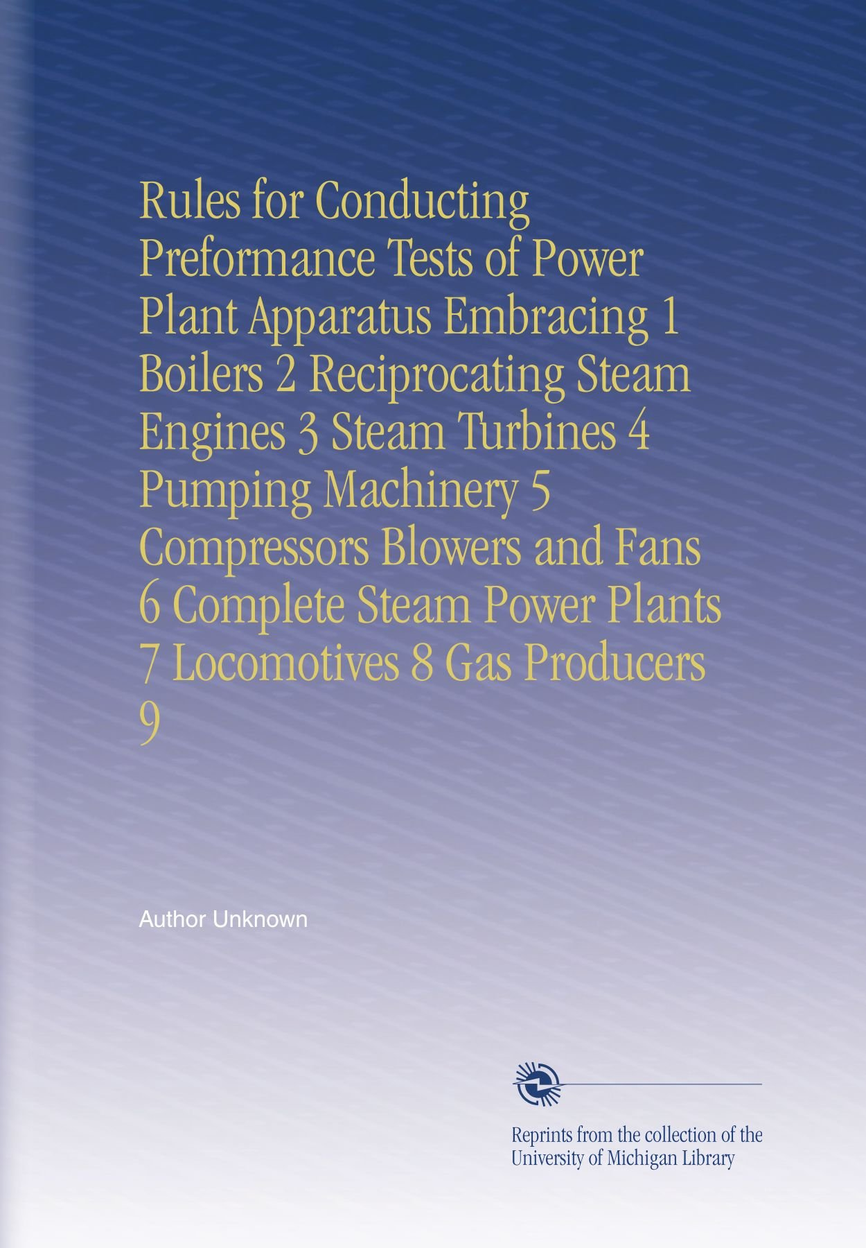 Rules for Conducting Preformance Tests of Power Plant Apparatus Embracing 1 Boilers 2 Reciprocating Steam Engines 3 Steam Turbines 4 Pumping Machinery ... Power Plants 7 Locomotives 8 Gas Producers 9 PDF