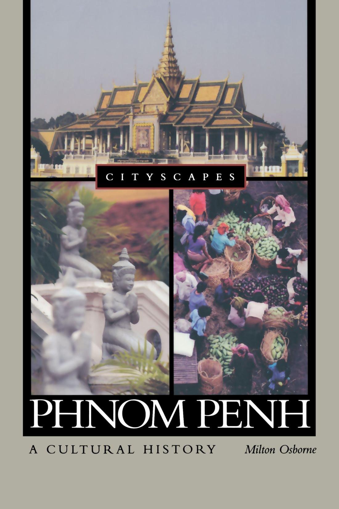 Phnom Penh: A Cultural History (Cityscapes): Milton Osborne ...