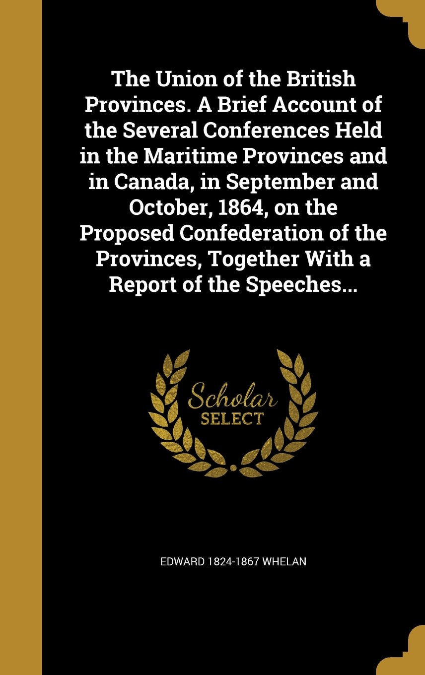 Download The Union of the British Provinces. a Brief Account of the Several Conferences Held in the Maritime Provinces and in Canada, in September and October, ... Together with a Report of the Speeches... pdf epub
