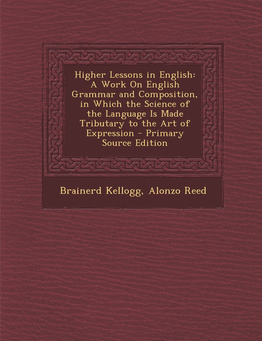 Download Higher Lessons in English: A Work on English Grammar and Composition, in Which the Science of the Language Is Made Tributary to the Art of Expres pdf