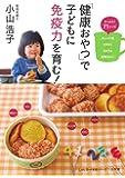「健康おやつ」で子どもに免疫力を育む!: たっぷり71レシピタンパク質・ビタミン・ミネラル・食物せんい (小学館実用シリーズ LADY BIRD)