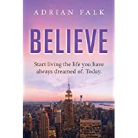 Believe: Start Living The Life You Have Always Dreamed Of. Today.