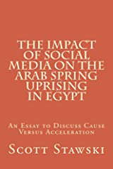The Impact of Social Media on the Arab Spring Uprising in Egypt: An Essay to Discuss Cause Versus Acceleration Kindle Edition