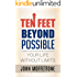 Ten Feet Beyond Possible: Your Life Without Limits