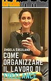 Come organizzare il lavoro di freelance: Documenti, organizzazione di tempi e modi per far crescere il tuo business.