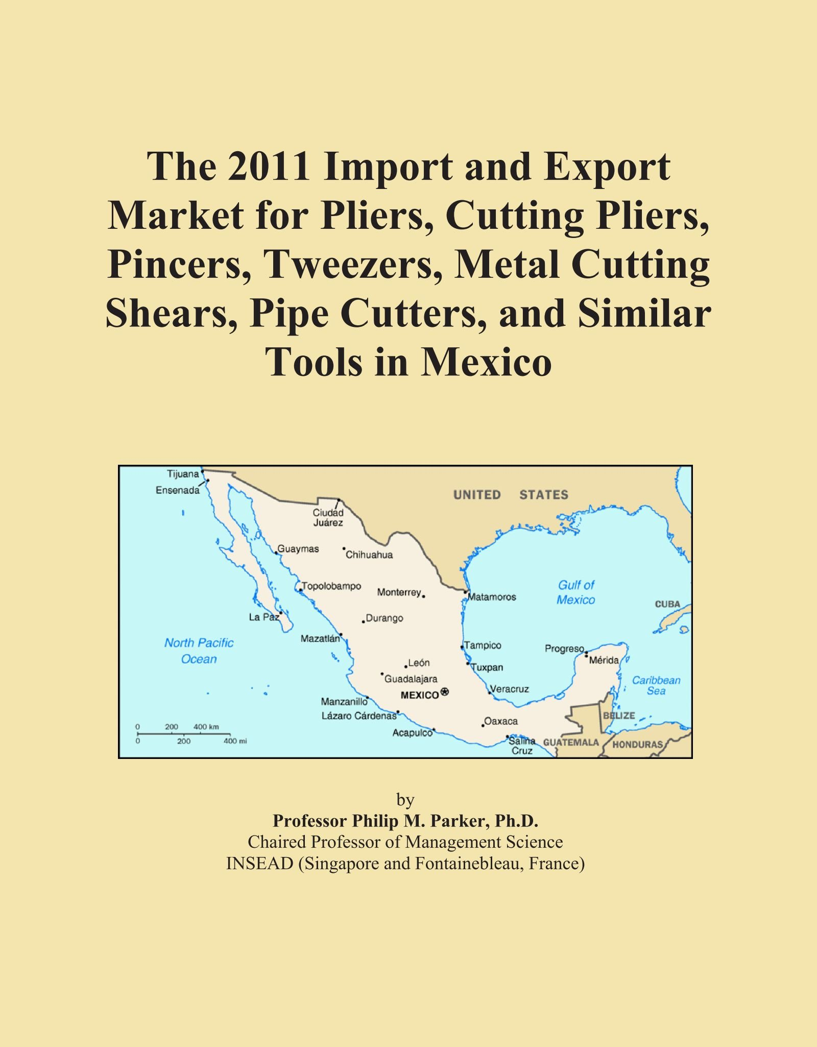 The 2011 Import and Export Market for Pliers, Cutting Pliers, Pincers, Tweezers, Metal Cutting Shears, Pipe Cutters, and Similar Tools in Mexico ebook