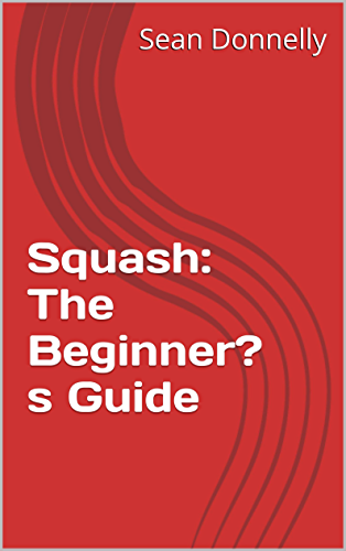 Squash: The Beginner's Guide (English Edition)