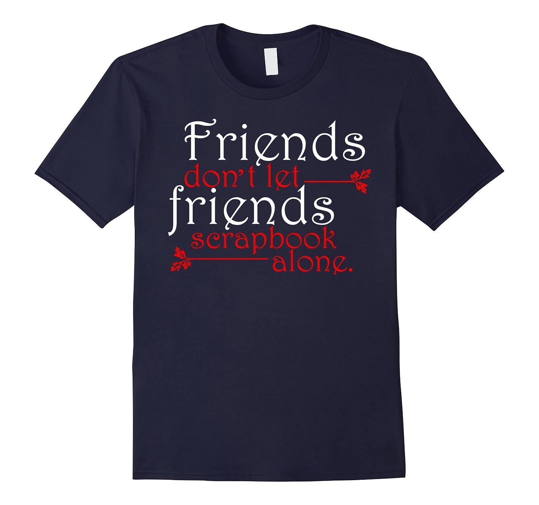 Friends Do Not Let Friends Scrapbook Alone T-shirt-TD