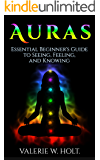 Auras: Essential Beginner's Guide to Seeing, Feeling, and Knowing (Auras for Beginners, Psychic, How to See Auras, Chakras, Book 1)
