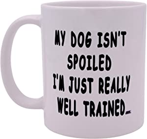 Funny Sarcastic Coffee Mug My Dog Isn't Spoiled I'm Just Really Well Trained Novelty Cup Great Gift Idea For Puppy Dog Lover