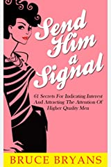 Send Him A Signal: 61 Secrets for Indicating Interest and Attracting the Attention of Higher Quality Men Kindle Edition