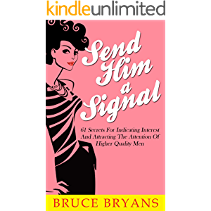 Send Him A Signal: 61 Secrets for Indicating Interest and Attracting the Attention of Higher Quality Men
