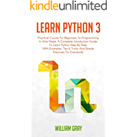 LEARN PYTHON 3: Practical Course for Beginners to Programming in One Week. A Complete introduction Guide to Learn Python Step by Step, with Examples, Tips & Tricks and Simple Exercises for Everybody