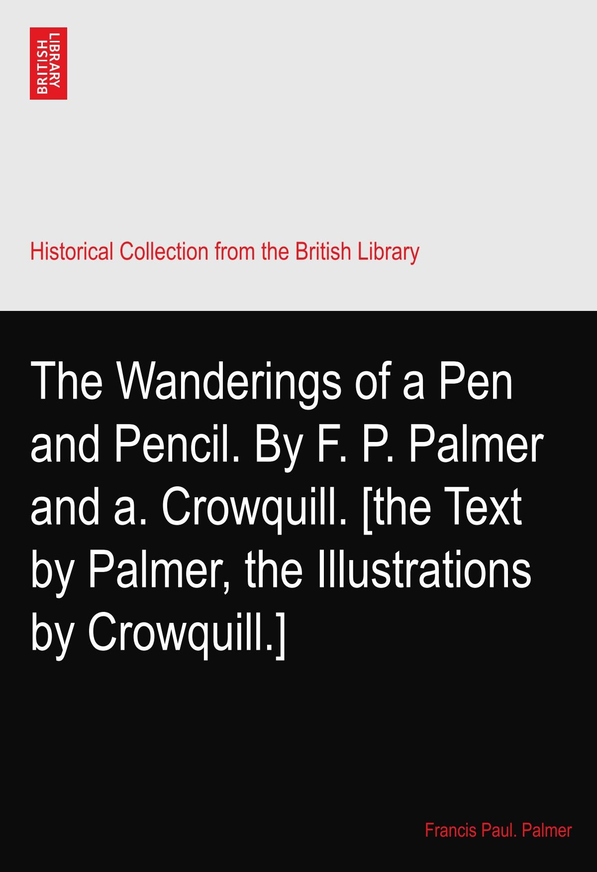 The Wanderings of a Pen and Pencil. By F. P. Palmer and a. Crowquill. [the Text by Palmer, the Illustrations by Crowquill.] pdf epub