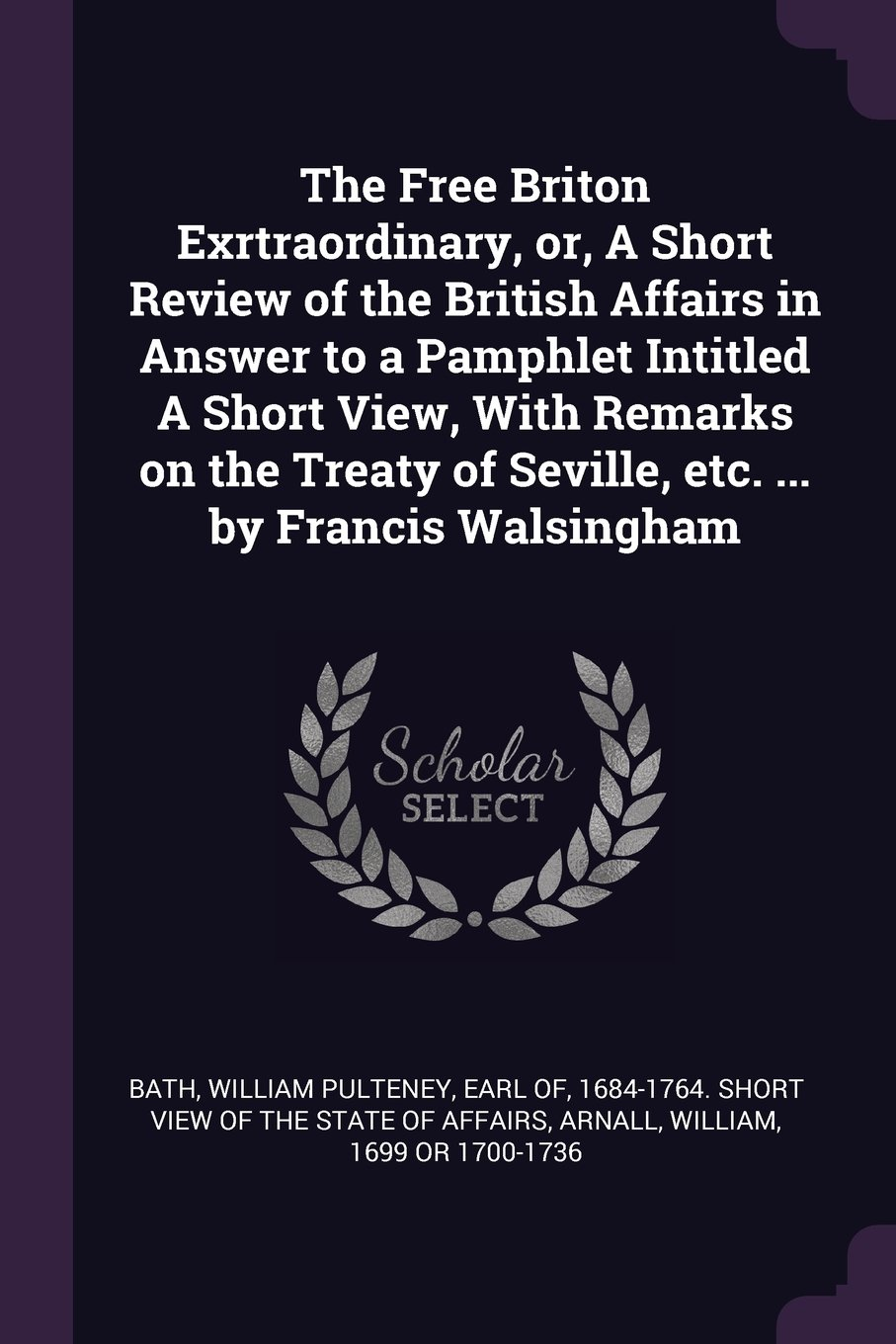 Read Online The Free Briton Exrtraordinary, Or, a Short Review of the British Affairs in Answer to a Pamphlet Intitled a Short View, with Remarks on the Treaty of Seville, Etc. ... by Francis Walsingham ebook