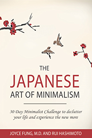 Minimalism: The Japanese Art of Minimalism: 30-Day Minimalist Challenge to declutter your life and experience the new more (minimalist living; stress management; ... modern living; simplicity; mindfulness)