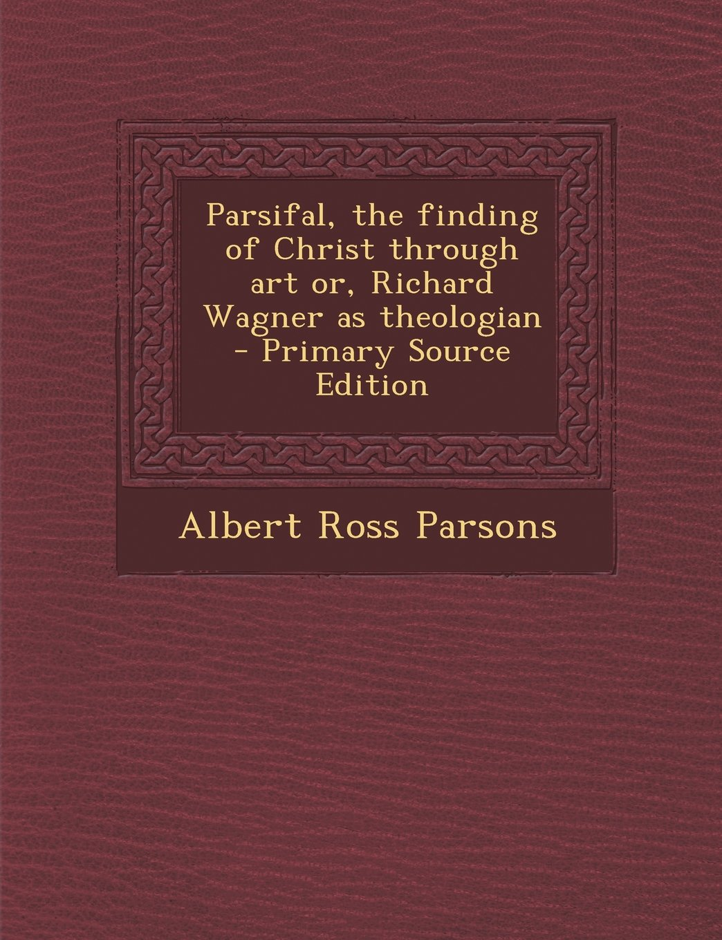 Parsifal, the finding of Christ through art or, Richard Wagner as theologian  - Primary Source Edition pdf