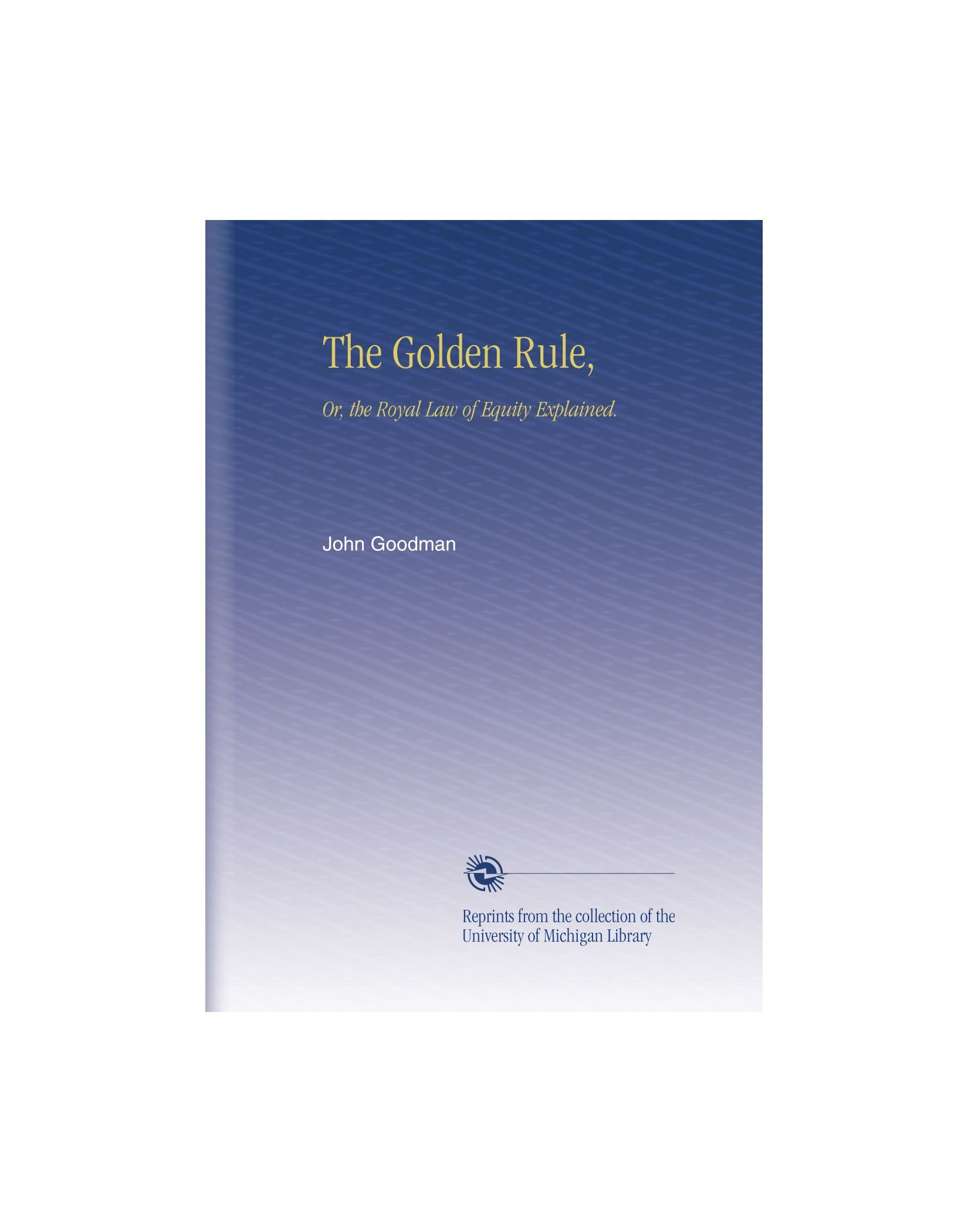 Read Online The Golden Rule,: Or, the Royal Law of Equity Explained. pdf epub