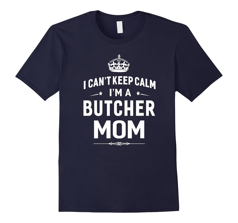 I Cant Keep Calm Im A Butcher Mom T-shirt Women Gift-TD