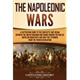 The Napoleonic Wars: A Captivating Guide to the Conflicts That Began Between the United Kingdom and France During the Rule of