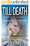 TILL DEATH - MARK KANE MYSTERIES - BOOK FOUR: A Private Investigator Crime Series of Murder, Mystery, Suspense & Thriller Stories with more Twists and Turns than a Roller Coaster