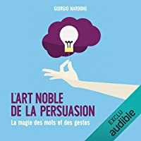 L'art noble de la persuasion. La magie des mots et des gestes