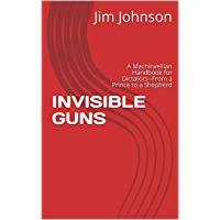 INVISIBLE GUNS: A Machinvellian Handbook for Dictators--From a Prince to a Shepherd