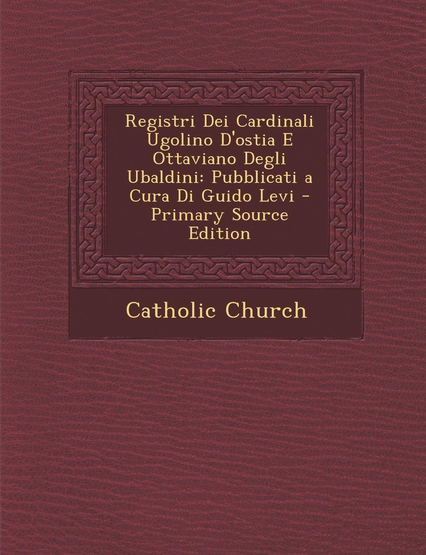 Registri Dei Cardinali Ugolino D'ostia E Ottaviano Degli Ubaldini: Pubblicati a Cura Di Guido Levi - Primary Source Edition (Italian Edition) pdf epub