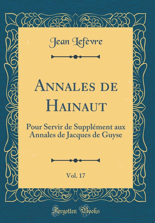 Annales de Hainaut, Vol. 17: Pour Servir de Supplément aux Annales de Jacques de Guyse (Classic Reprint) (French Edition) PDF
