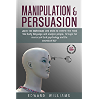 Manipulation and Persuasion: Learn the Techniques and Skills to Control the Mind, Read Body Language, and Analyze People Through the Mastery of Dark Psychology ... NLP (Mind control Book 1) (English Edition)