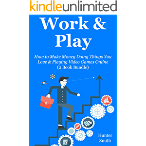 Work & Play: How to Make Money Doing Things You Love & Playing Video Games Online (2 Book Bundle)